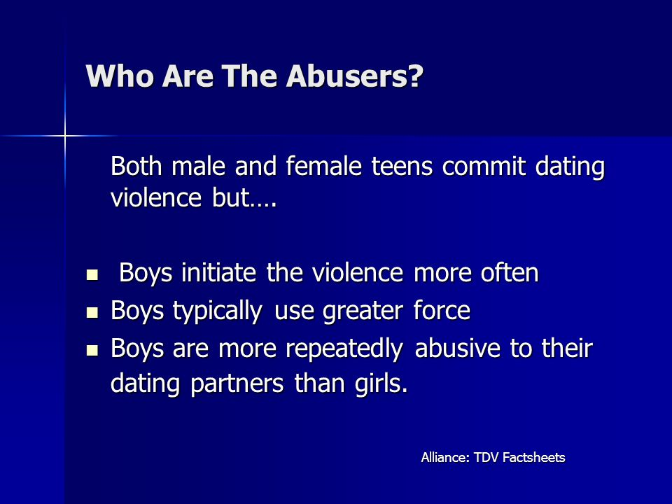 Who Are The Abusers Both male and female teens commit dating violence but…. Boys initiate the violence more often.