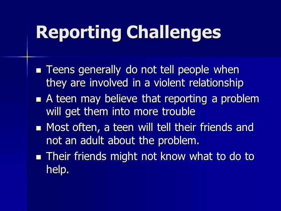Reporting Challenges Teens generally do not tell people when they are involved in a violent relationship.