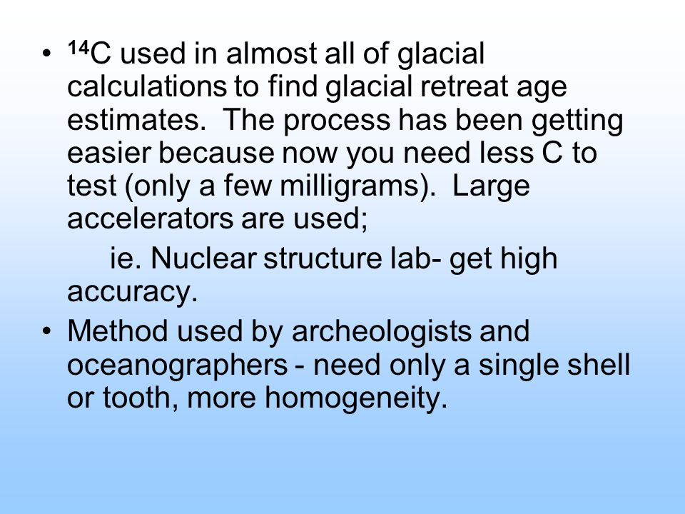 14C used in almost all of glacial calculations to find glacial retreat age estimates. The process has been getting easier because now you need less C to test (only a few milligrams). Large accelerators are used;