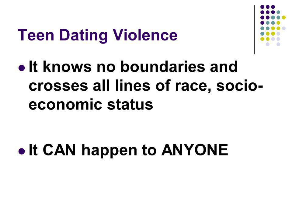 Teen Dating Violence It knows no boundaries and crosses all lines of race, socio-economic status.