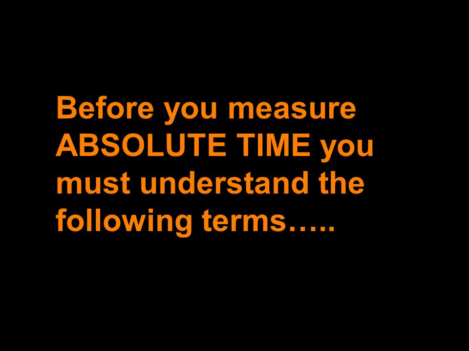 Before you measure ABSOLUTE TIME you must understand the following terms…..