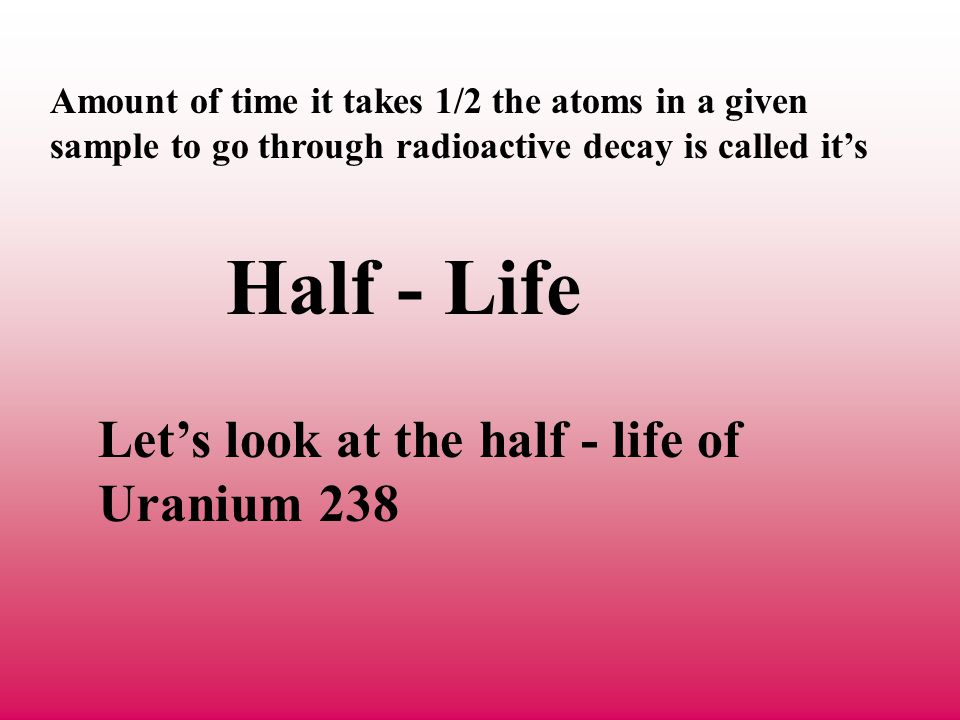 Half - Life Let's look at the half - life of Uranium 238