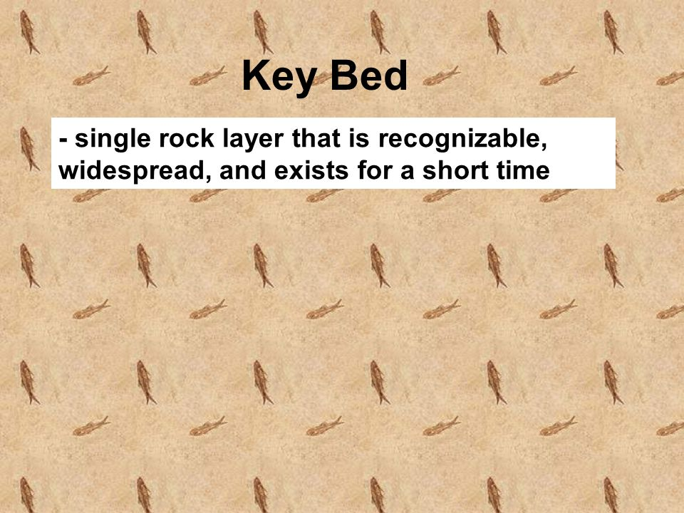 Key Bed - single rock layer that is recognizable, widespread, and exists for a short time