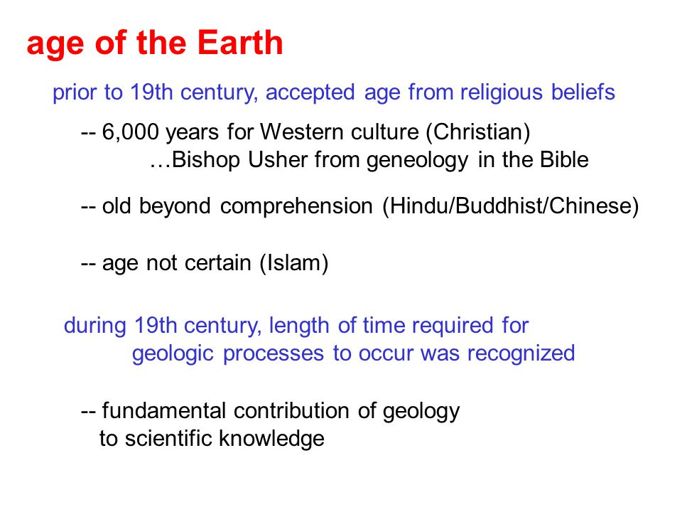 age of the Earth prior to 19th century, accepted age from religious beliefs. -- 6,000 years for Western culture (Christian)