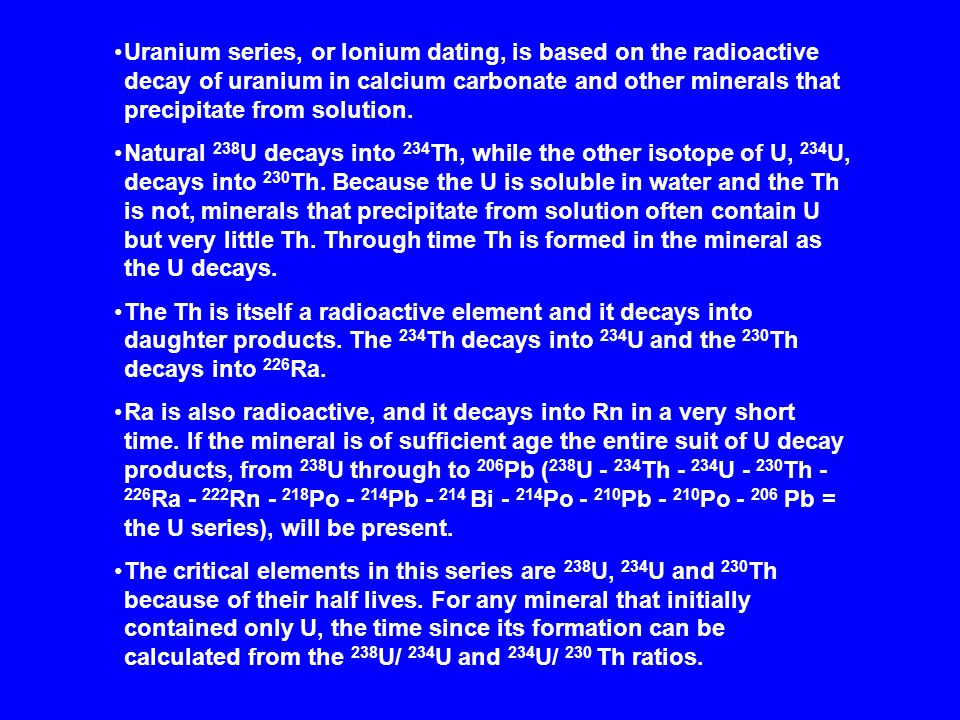 Uranium series, or Ionium dating, is based on the radioactive decay of uranium in calcium carbonate and other minerals that precipitate from solution.