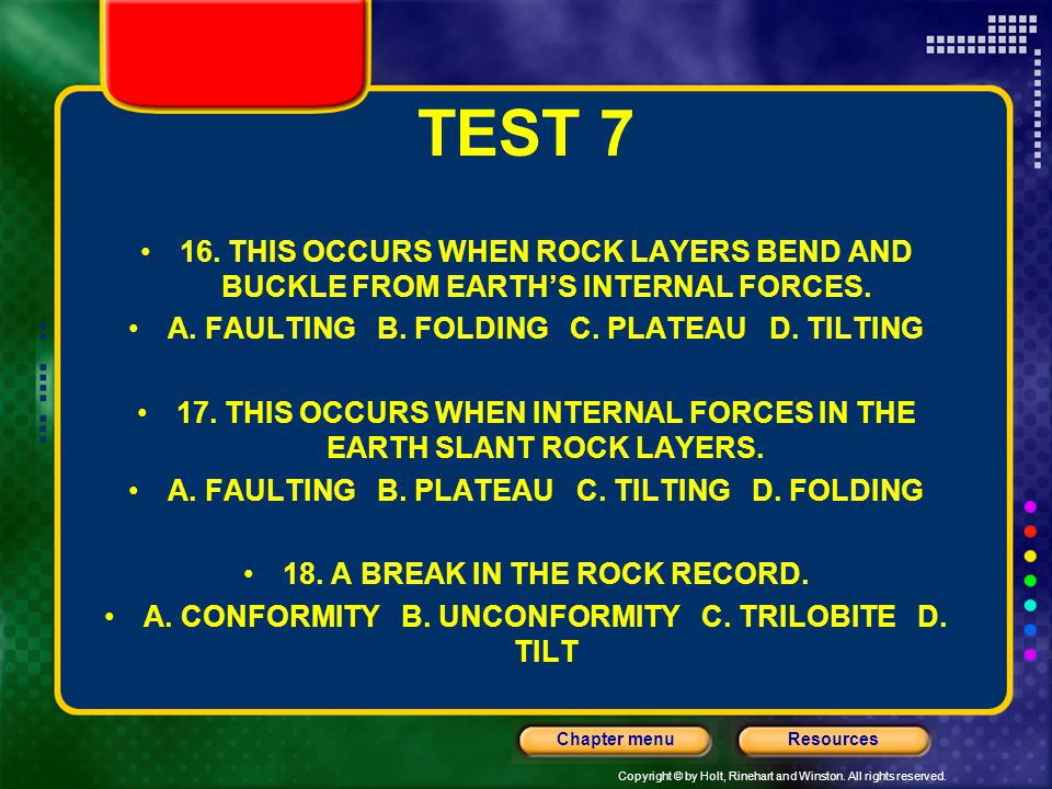 TEST 7 16. THIS OCCURS WHEN ROCK LAYERS BEND AND BUCKLE FROM EARTH'S INTERNAL FORCES. A. FAULTING B. FOLDING C. PLATEAU D. TILTING.