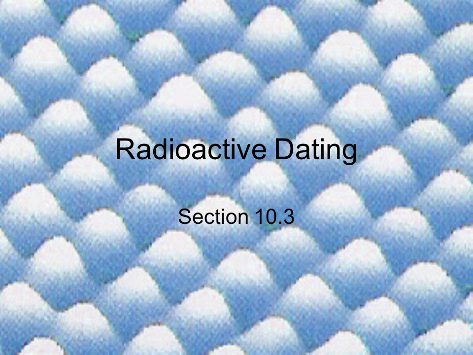 Radioactive Dating Section 10.3