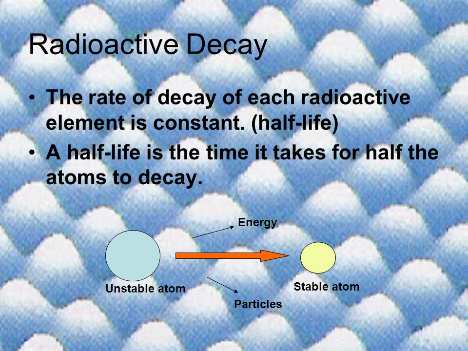 Radioactive Decay The rate of decay of each radioactive element is constant. (half-life)