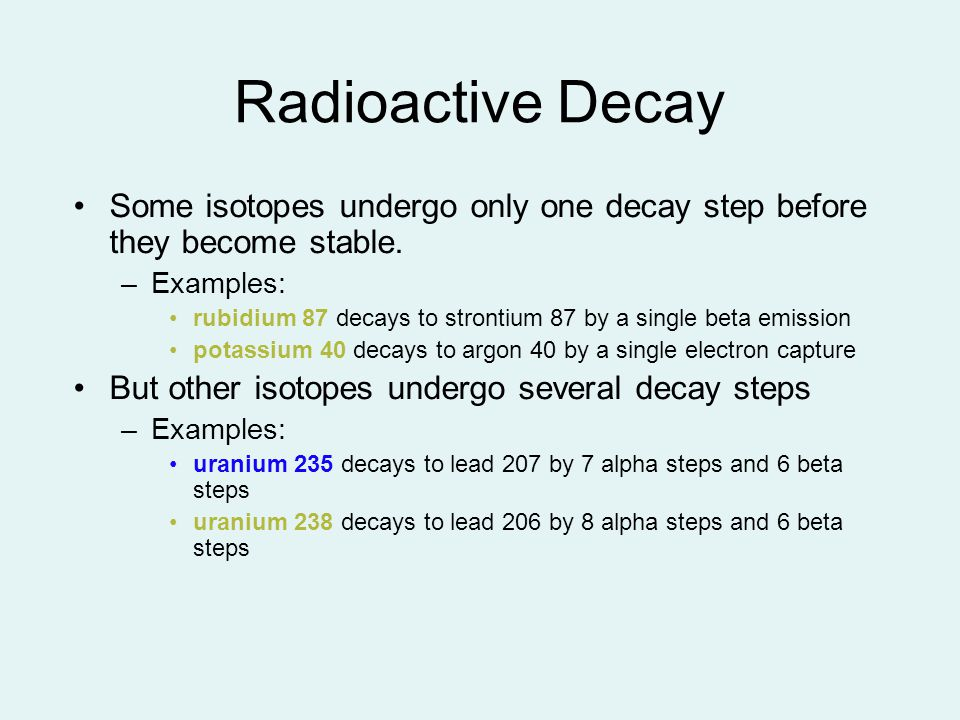 Radioactive Decay Some isotopes undergo only one decay step before they become stable. Examples: