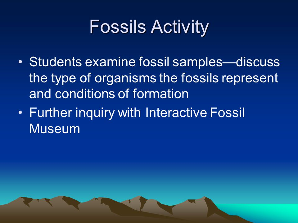 Fossils Activity Students examine fossil samples—discuss the type of organisms the fossils represent and conditions of formation.