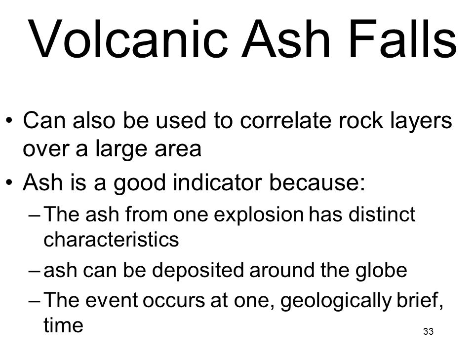 Volcanic Ash Falls Can also be used to correlate rock layers over a large area. Ash is a good indicator because: