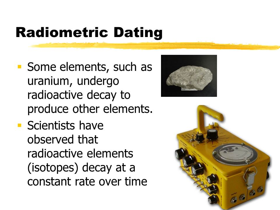 Radiometric Dating Some elements, such as uranium, undergo radioactive decay to produce other elements.
