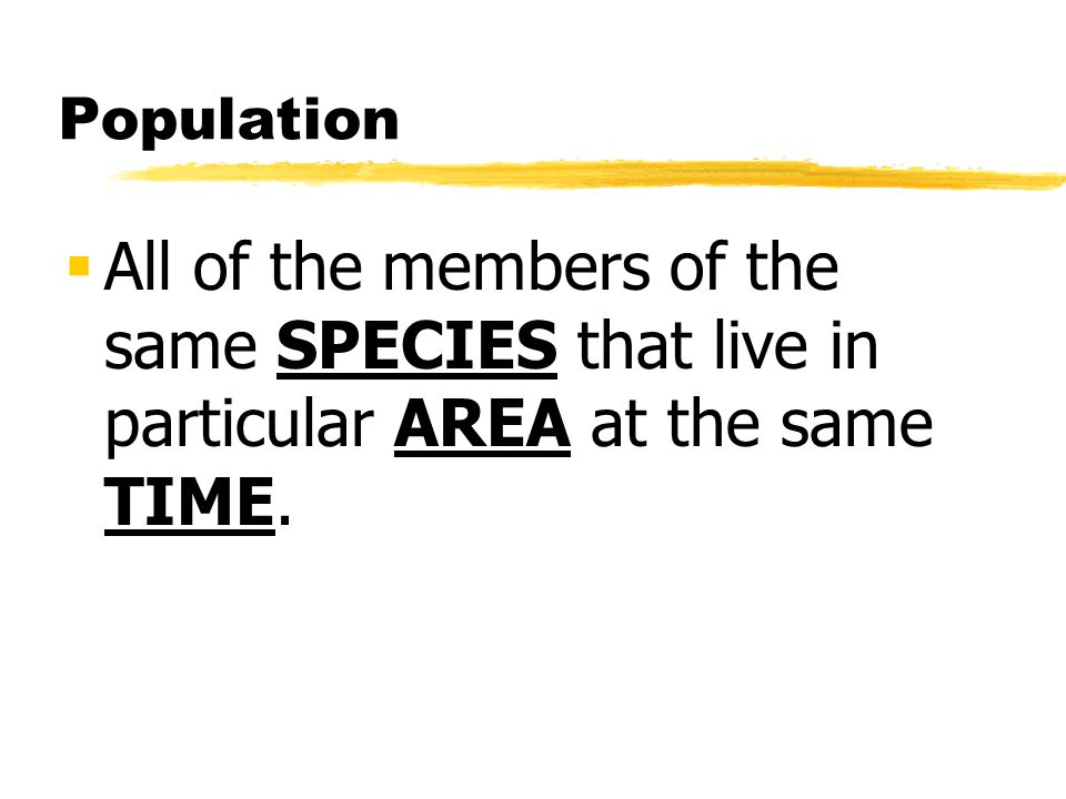 Population All of the members of the same SPECIES that live in particular AREA at the same TIME.