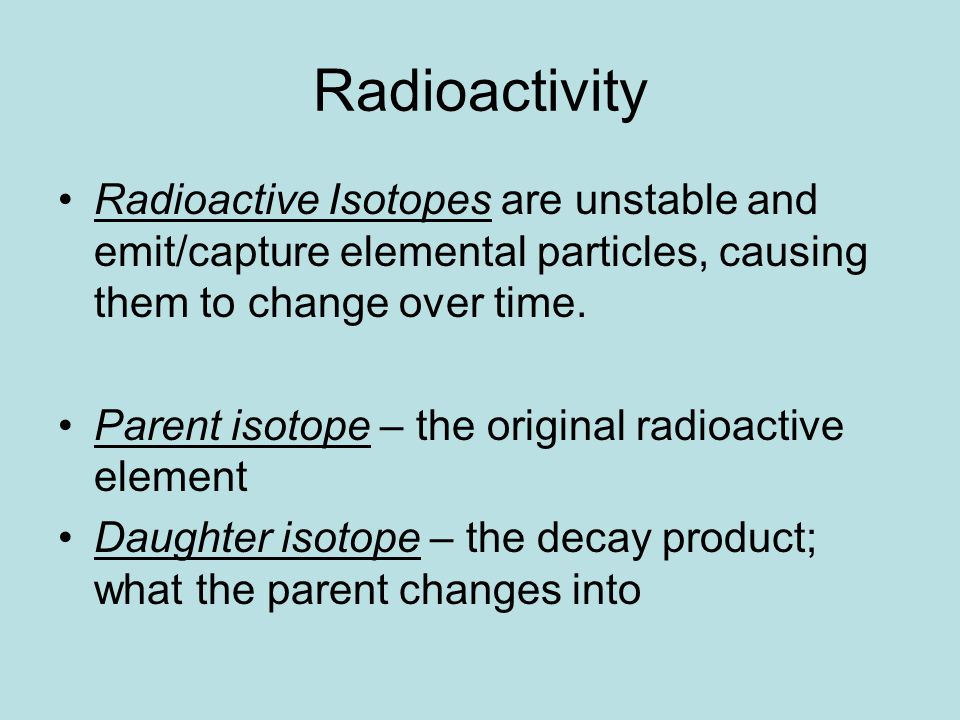 Radioactivity Radioactive Isotopes are unstable and emit/capture elemental particles, causing them to change over time.