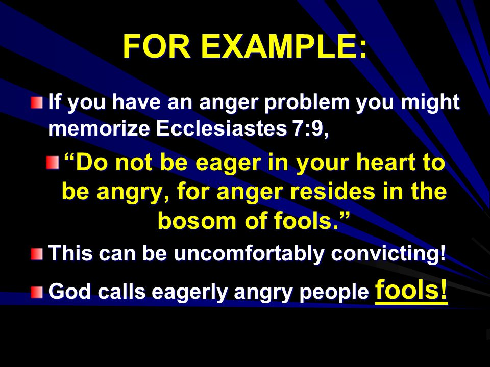 FOR EXAMPLE: If you have an anger problem you might memorize Ecclesiastes 7:9,