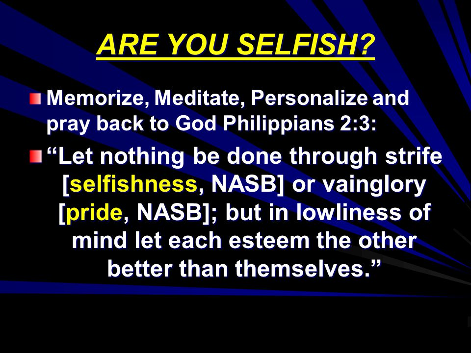 ARE YOU SELFISH Memorize, Meditate, Personalize and pray back to God Philippians 2:3: