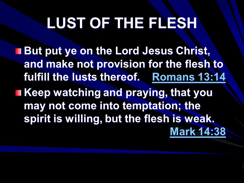 LUST OF THE FLESH But put ye on the Lord Jesus Christ, and make not provision for the flesh to fulfill the lusts thereof. Romans 13:14.