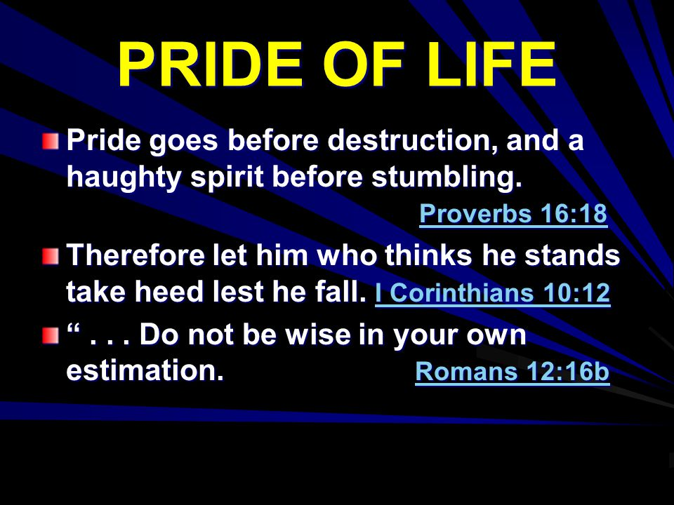 PRIDE OF LIFE Pride goes before destruction, and a haughty spirit before stumbling. Proverbs 16:18.