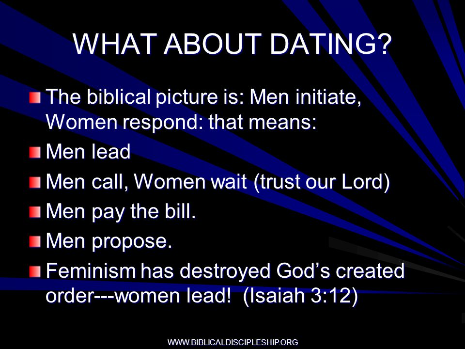 WHAT ABOUT DATING The biblical picture is: Men initiate, Women respond: that means: Men lead. Men call, Women wait (trust our Lord)