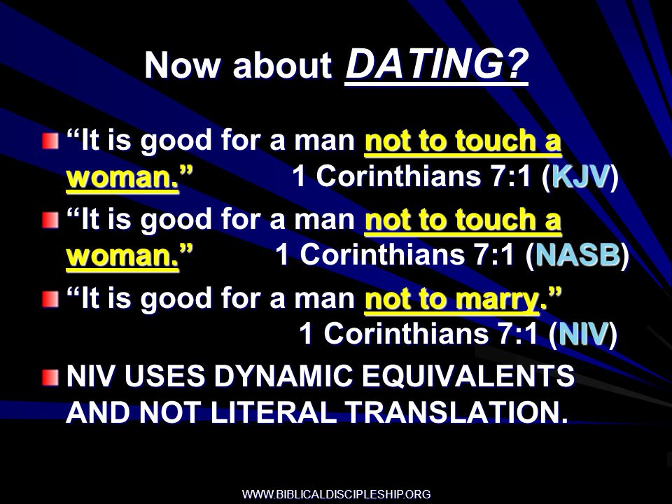 Now about DATING It is good for a man not to touch a woman. 1 Corinthians 7:1 (KJV)