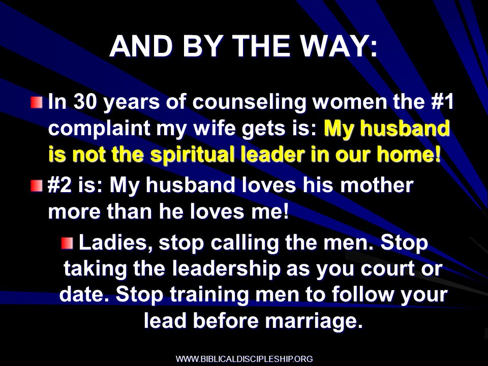 AND BY THE WAY: In 30 years of counseling women the #1 complaint my wife gets is: My husband is not the spiritual leader in our home!