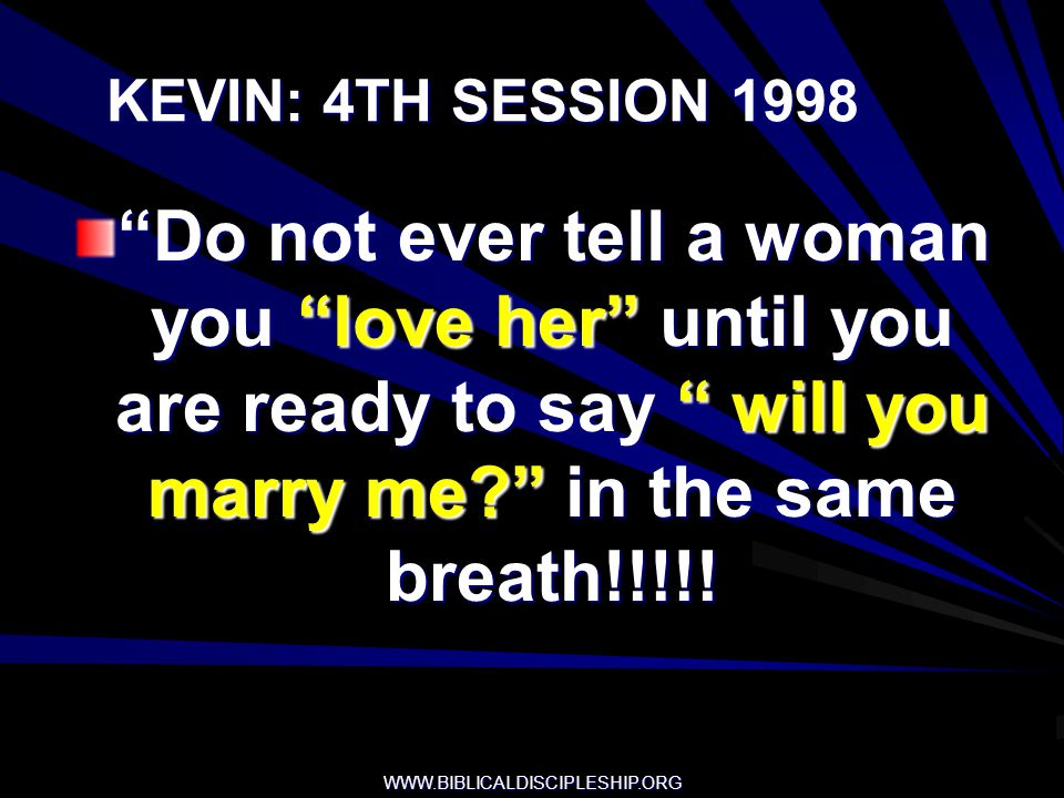 KEVIN: 4TH SESSION 1998 Do not ever tell a woman you love her until you are ready to say will you marry me in the same breath!!!!!