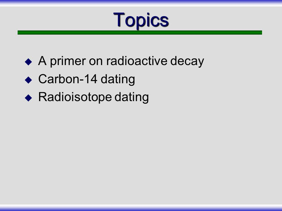 Topics A primer on radioactive decay Carbon-14 dating