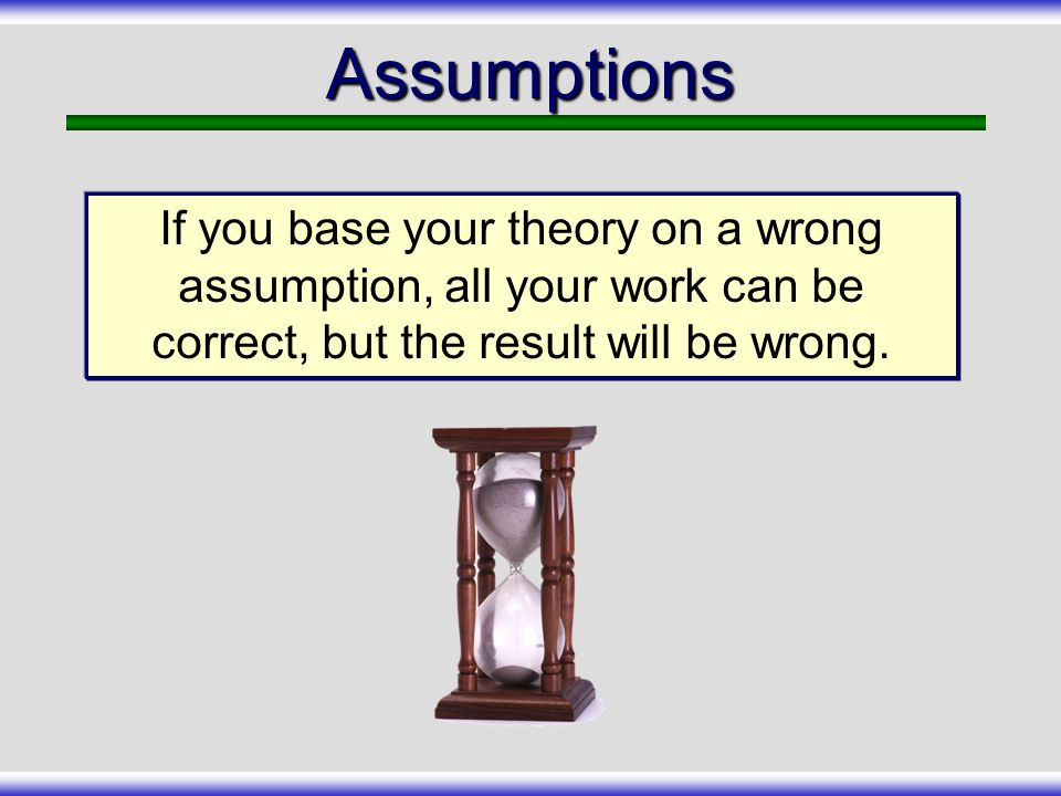 Assumptions If you base your theory on a wrong assumption, all your work can be correct, but the result will be wrong.