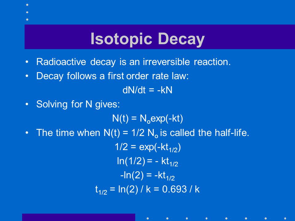 Isotopic Decay Radioactive decay is an irreversible reaction.