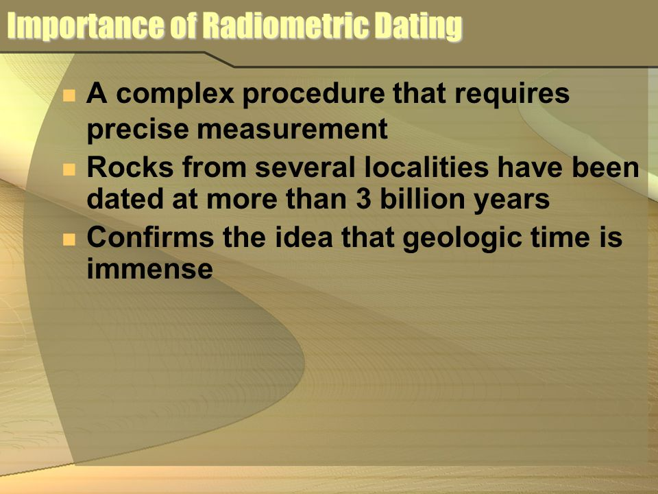 what is the importance of rocks in radiometric dating Importance of radiometric dating • confirms the idea that geologic time is immense • rocks from several localities have been dated at more than 3 billion.