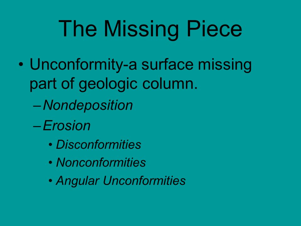 The Missing Piece Unconformity-a surface missing part of geologic column. Nondeposition. Erosion.