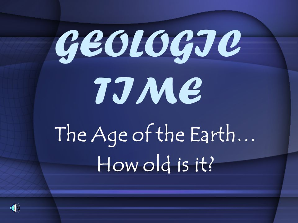 The Age of the Earth… How old is it