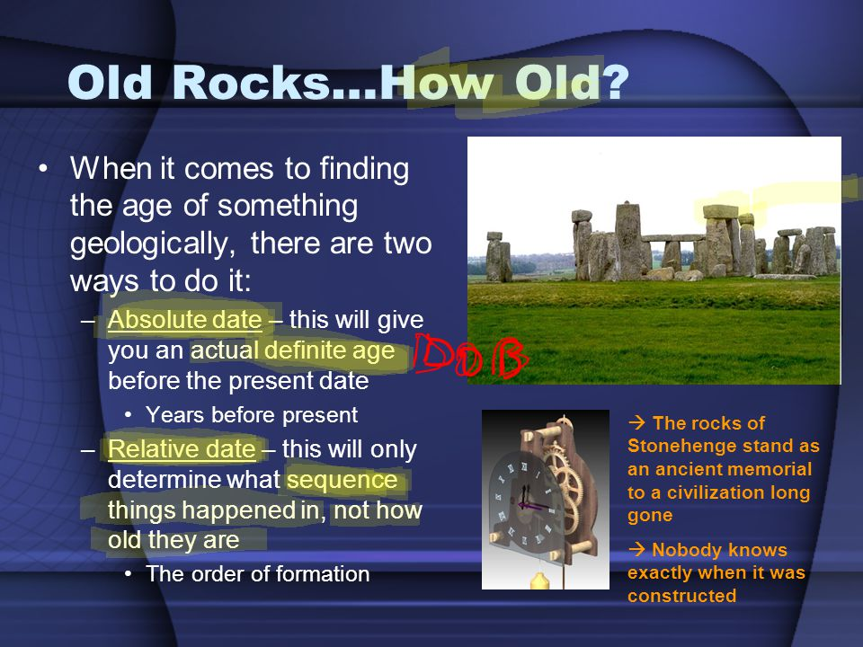 Old Rocks…How Old When it comes to finding the age of something geologically, there are two ways to do it: