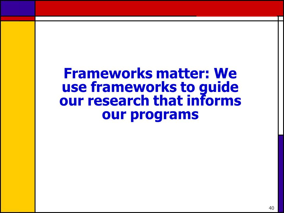 Frameworks matter: We use frameworks to guide our research that informs our programs