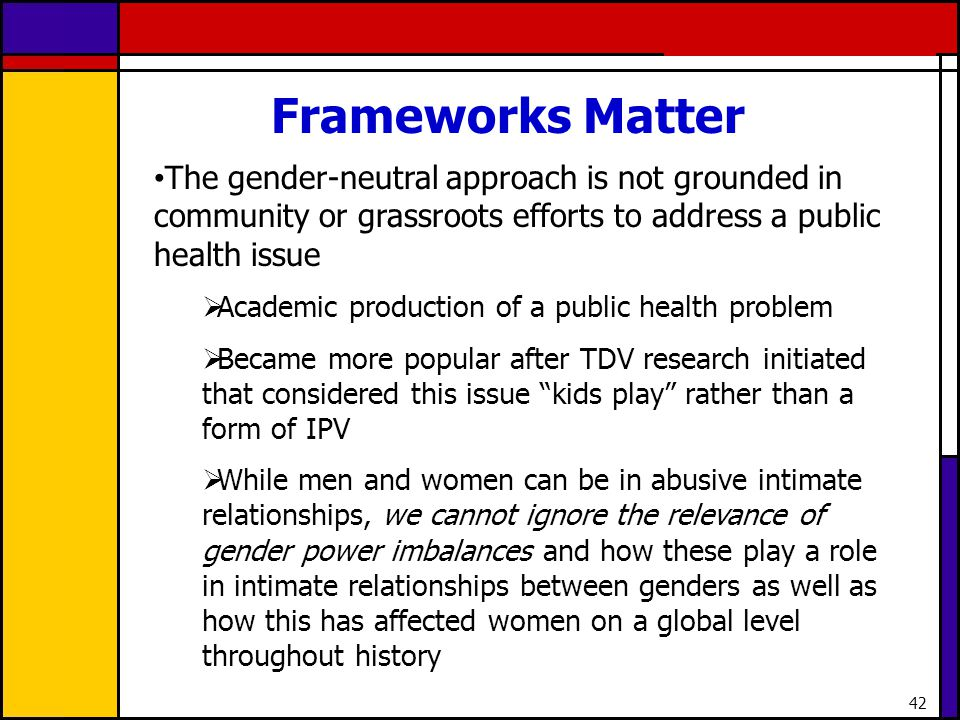 Frameworks Matter The gender-neutral approach is not grounded in community or grassroots efforts to address a public health issue.