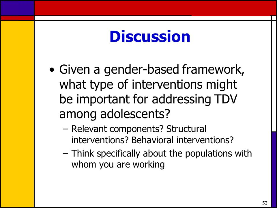 Discussion Given a gender-based framework, what type of interventions might be important for addressing TDV among adolescents