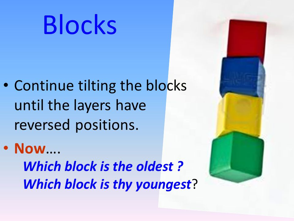Blocks Continue tilting the blocks until the layers have reversed positions. Now…. Which block is the oldest