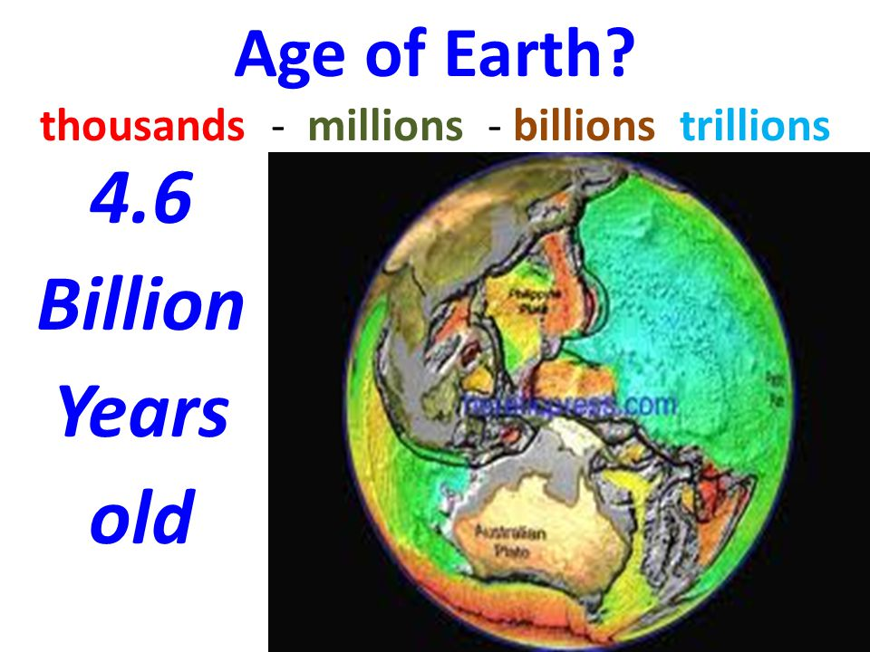 Age of Earth thousands - millions - billions trillions