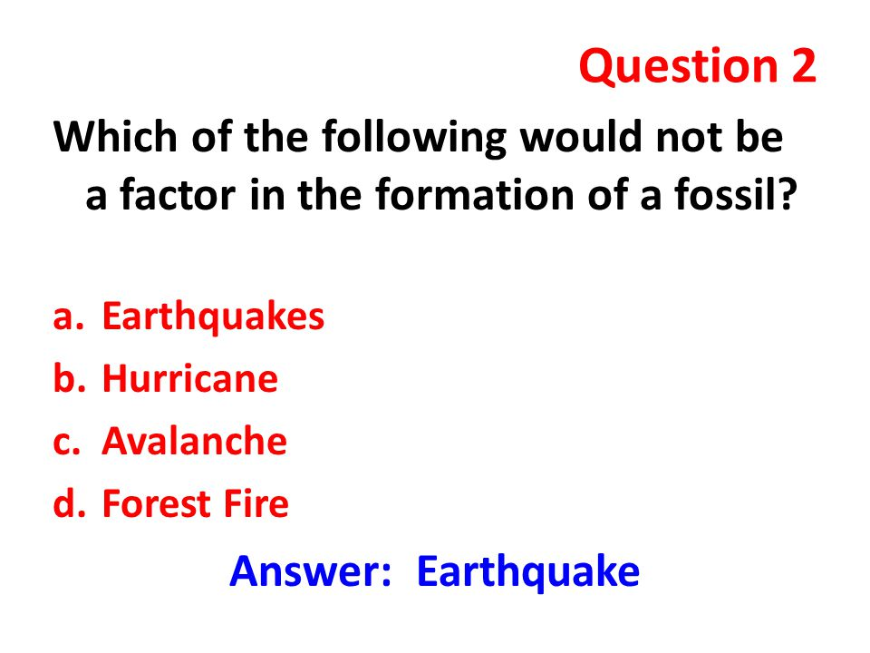 Question 2 Which of the following would not be a factor in the formation of a fossil Earthquakes.
