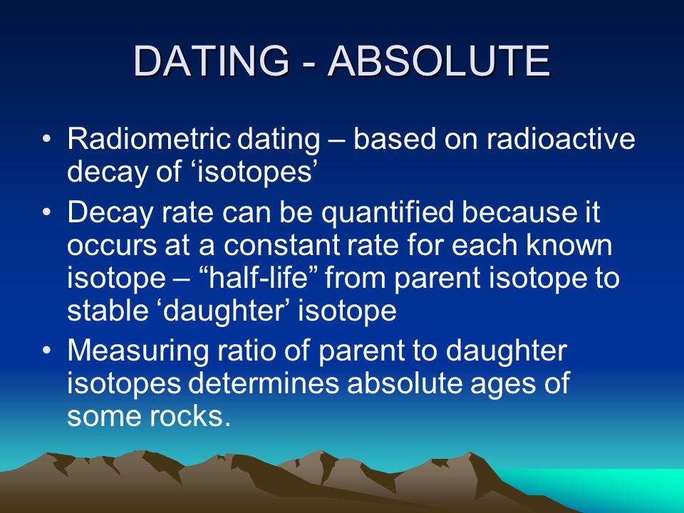 DATING - ABSOLUTE Radiometric dating – based on radioactive decay of 'isotopes'