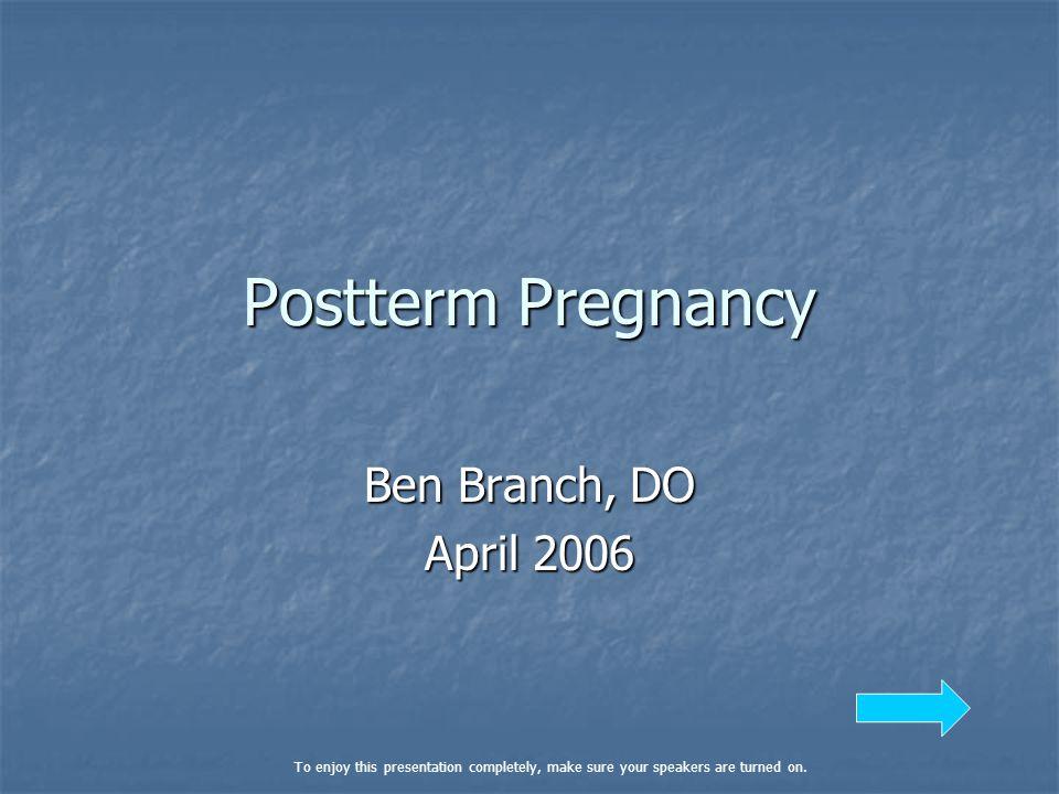 Postterm Pregnancy Ben Branch, DO April 2006