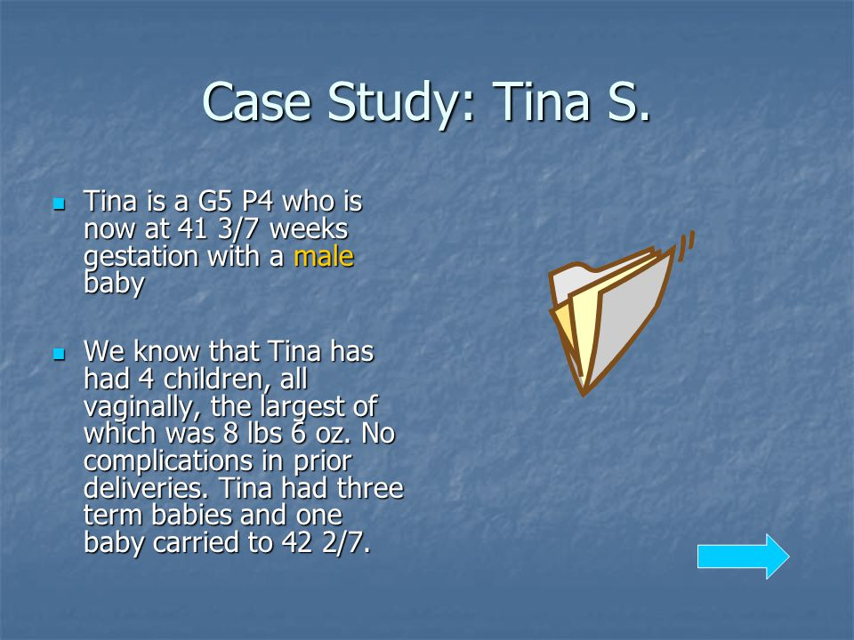 Case Study: Tina S. Tina is a G5 P4 who is now at 41 3/7 weeks gestation with a male baby.