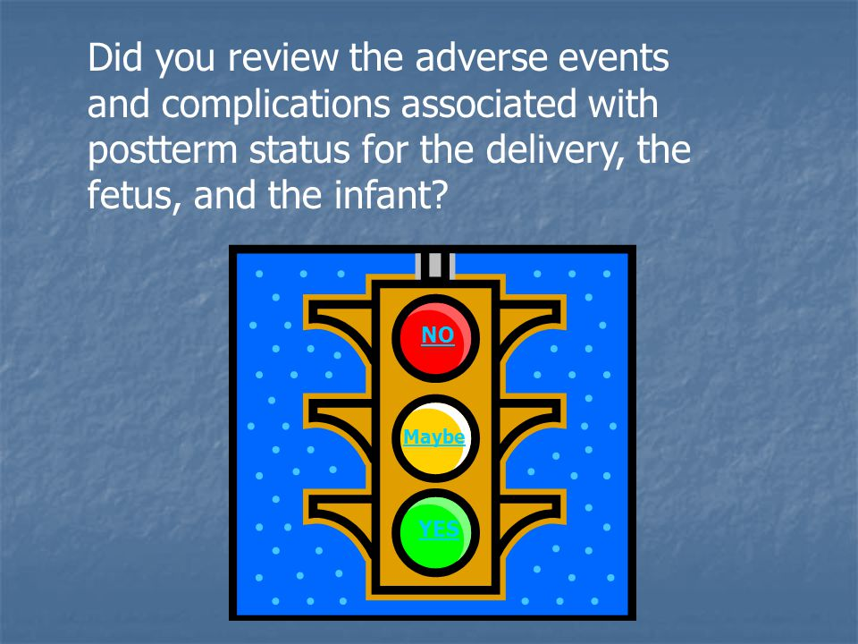 Did you review the adverse events and complications associated with postterm status for the delivery, the fetus, and the infant