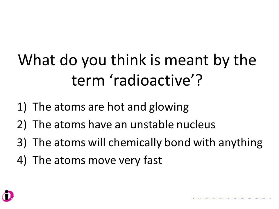 What do you think is meant by the term 'radioactive'