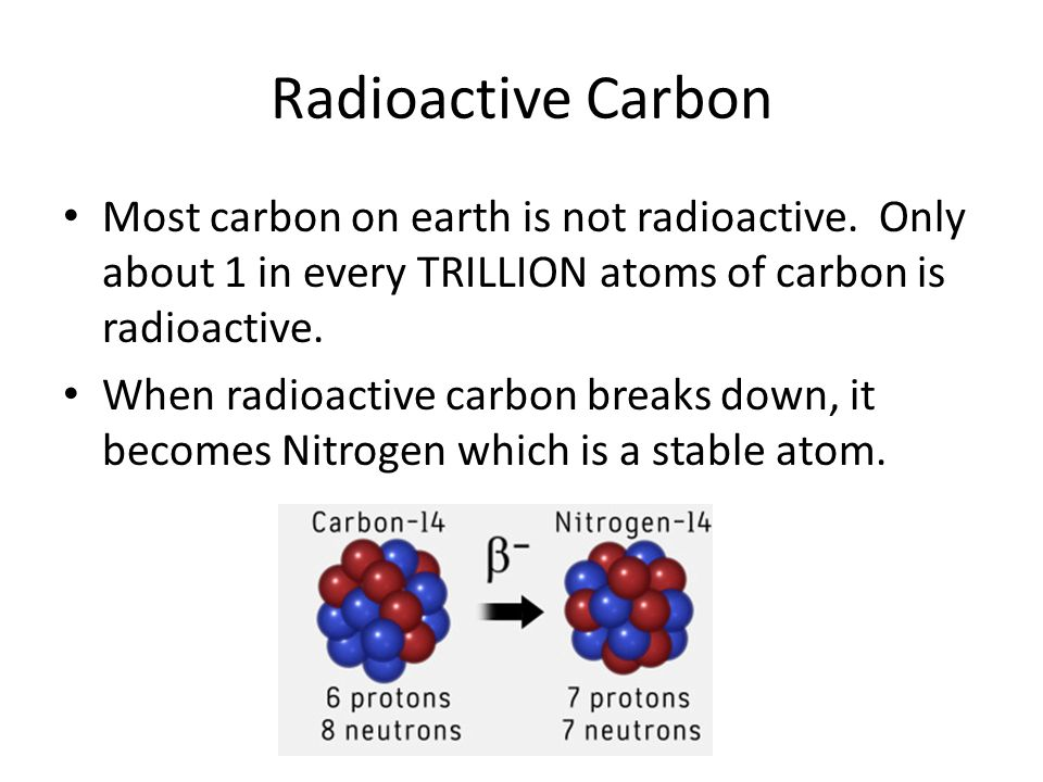 Radioactive Carbon Most carbon on earth is not radioactive. Only about 1 in every TRILLION atoms of carbon is radioactive.