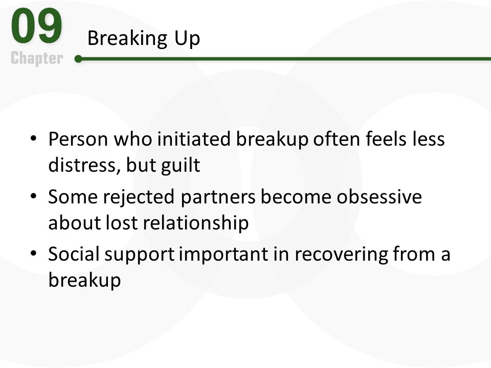 Breaking Up Person who initiated breakup often feels less distress, but guilt. Some rejected partners become obsessive about lost relationship.