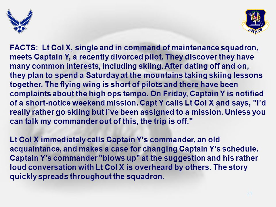 FACTS: Lt Col X, single and in command of maintenance squadron, meets Captain Y, a recently divorced pilot. They discover they have many common interests, including skiing. After dating off and on, they plan to spend a Saturday at the mountains taking skiing lessons together. The flying wing is short of pilots and there have been complaints about the high ops tempo. On Friday, Captain Y is notified of a short-notice weekend mission. Capt Y calls Lt Col X and says, I'd really rather go skiing but I've been assigned to a mission. Unless you can talk my commander out of this, the trip is off.