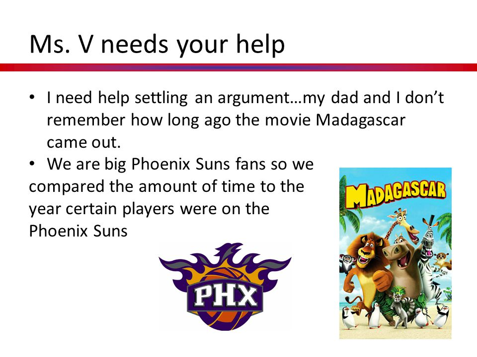 Ms. V needs your help I need help settling an argument…my dad and I don't remember how long ago the movie Madagascar came out.