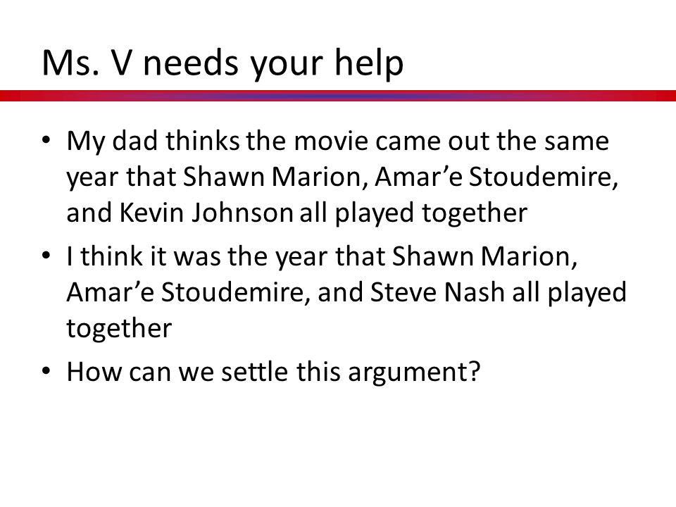 Ms. V needs your help My dad thinks the movie came out the same year that Shawn Marion, Amar'e Stoudemire, and Kevin Johnson all played together.