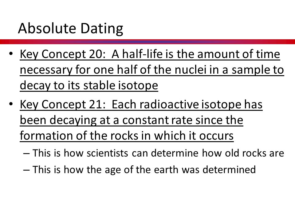 Absolute Dating Key Concept 20: A half-life is the amount of time necessary for one half of the nuclei in a sample to decay to its stable isotope.